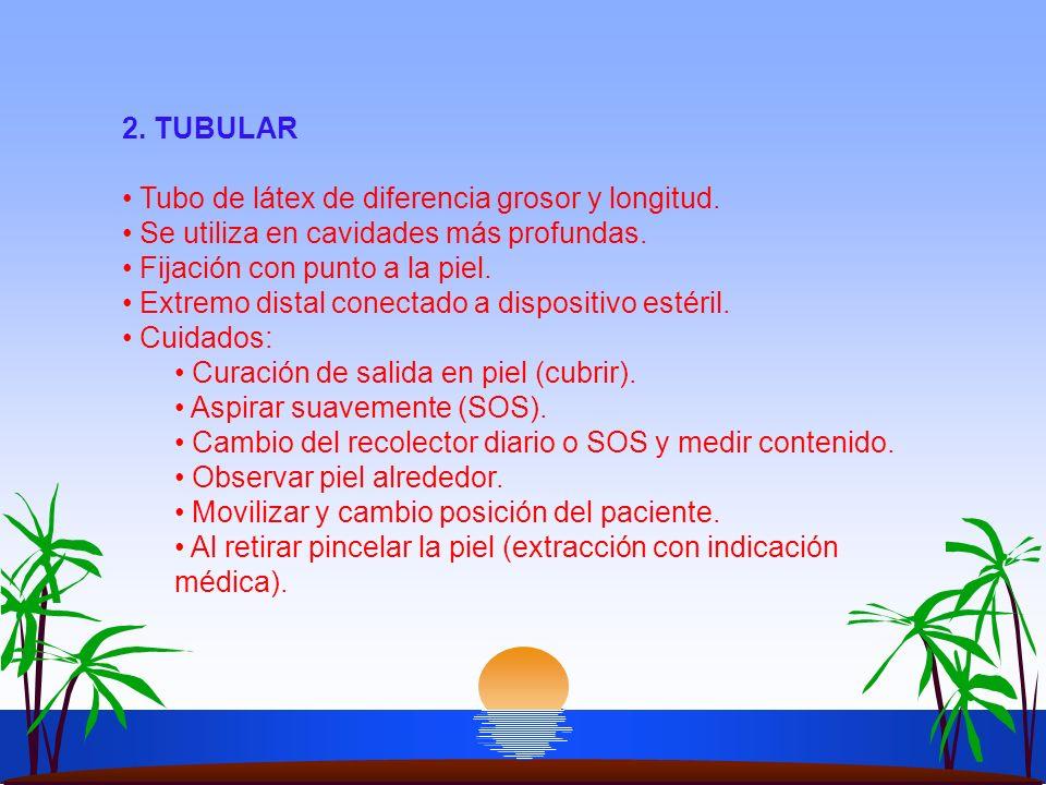 2. TUBULAR Tubo de látex de diferencia grosor y longitud. Se utiliza en cavidades más profundas. Fijación con punto a la piel. Extremo distal conectad