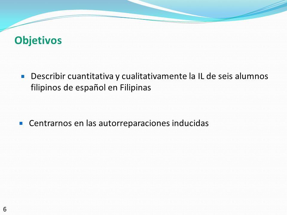 Objetivos Describir cuantitativa y cualitativamente la IL de seis alumnos filipinos de español en Filipinas Centrarnos en las autorreparaciones induci