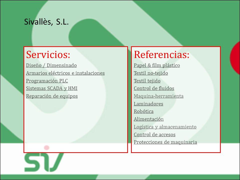 Sivallès, S.L. Servicios: Diseño / Dimensinado Armarios eléctricos e instalaciones Programación PLC Sistemas SCADA y HMI Reparación de equipos Referen