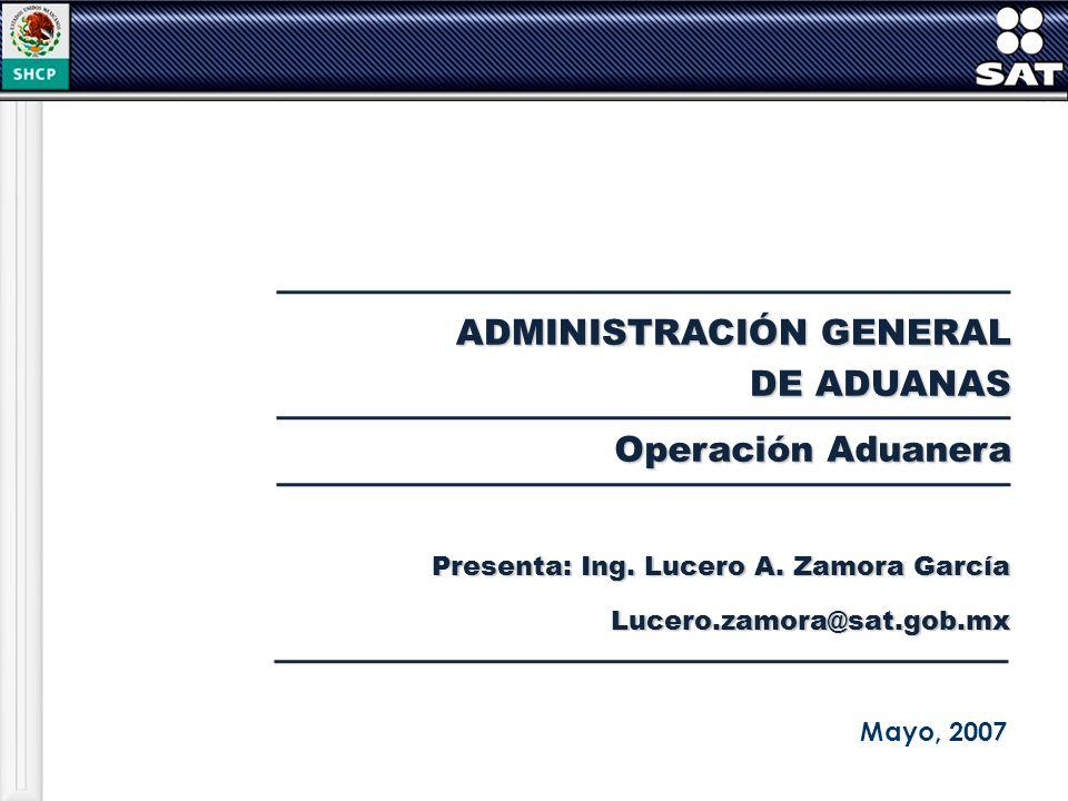 ADMINISTRACIÓN GENERAL DE ADUANAS Mayo, 2007 Operación Aduanera Presenta: Ing. Lucero A. Zamora García Lucero.zamora@sat.gob.mx