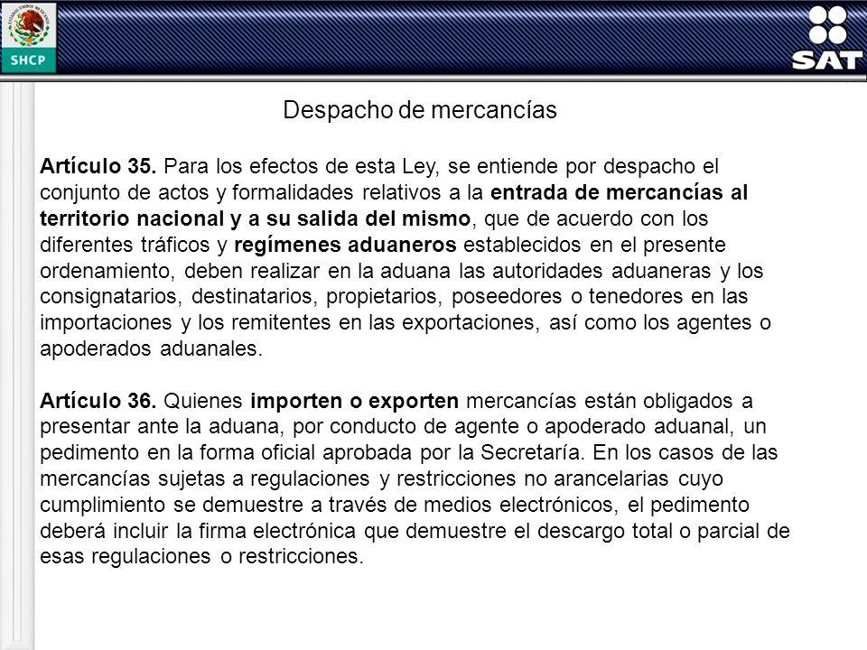 Despacho de mercancías Artículo 35. Para los efectos de esta Ley, se entiende por despacho el conjunto de actos y formalidades relativos a la entrada