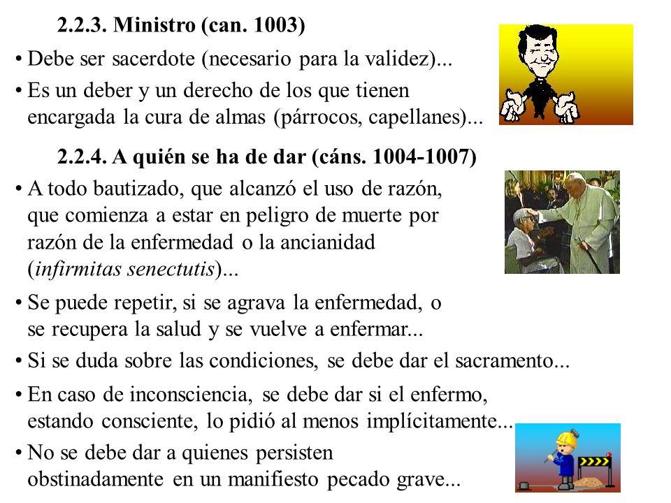 2.2.3. Ministro (can. 1003) Debe ser sacerdote (necesario para la validez)... Es un deber y un derecho de los que tienen encargada la cura de almas (p