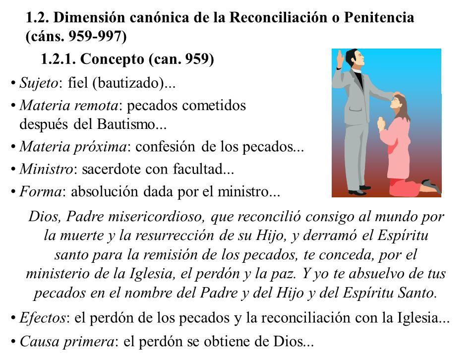 1.2. Dimensión canónica de la Reconciliación o Penitencia (cáns. 959-997) 1.2.1. Concepto (can. 959) Sujeto: fiel (bautizado)... Materia remota: pecad