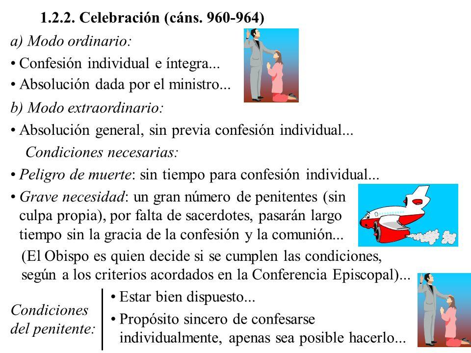 1.2.2. Celebración (cáns. 960-964) a) Modo ordinario: Confesión individual e íntegra... Absolución dada por el ministro... b) Modo extraordinario: Abs