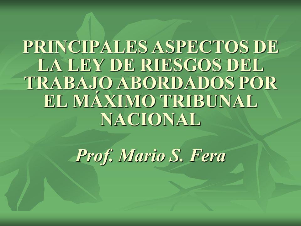 PRINCIPALES ASPECTOS DE LA LEY DE RIESGOS DEL TRABAJO ABORDADOS POR EL MÁXIMO TRIBUNAL NACIONAL Prof. Mario S. Fera