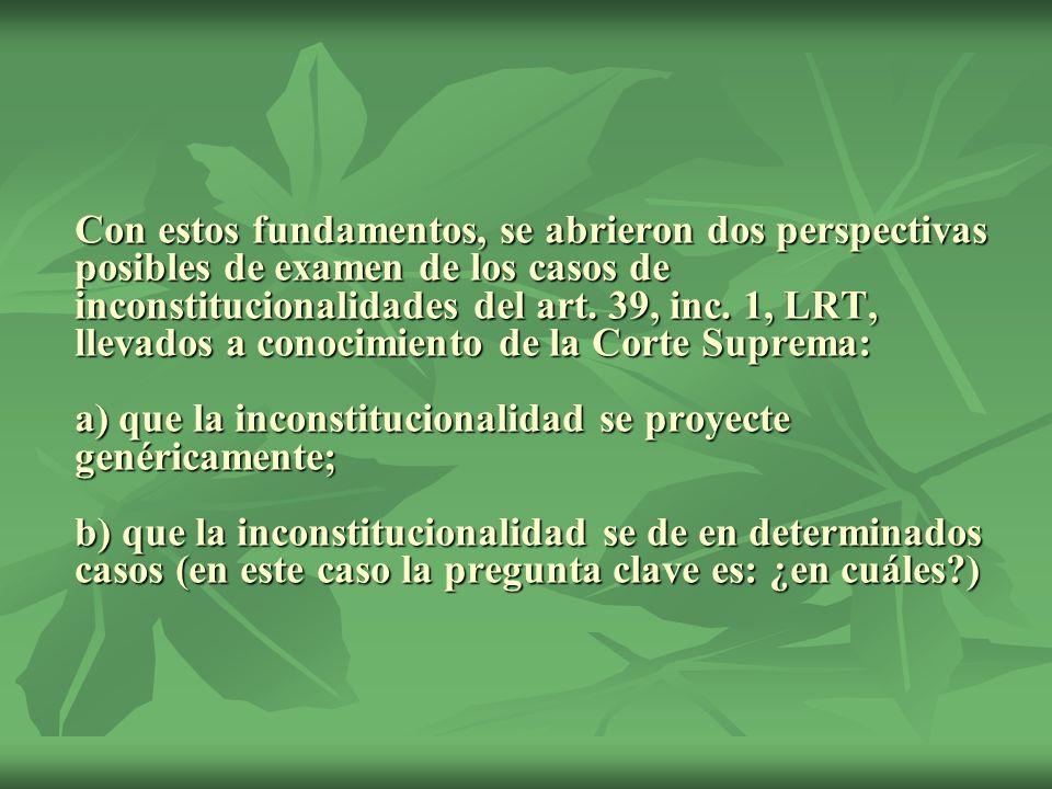 Con estos fundamentos, se abrieron dos perspectivas posibles de examen de los casos de inconstitucionalidades del art. 39, inc. 1, LRT, llevados a con