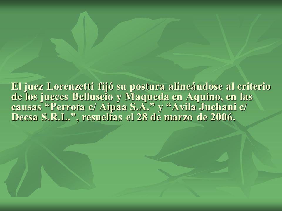 El juez Lorenzetti fijó su postura alineándose al criterio de los jueces Belluscio y Maqueda en Aquino, en las causas Perrota c/ Aipaa S.A. y Avila Ju