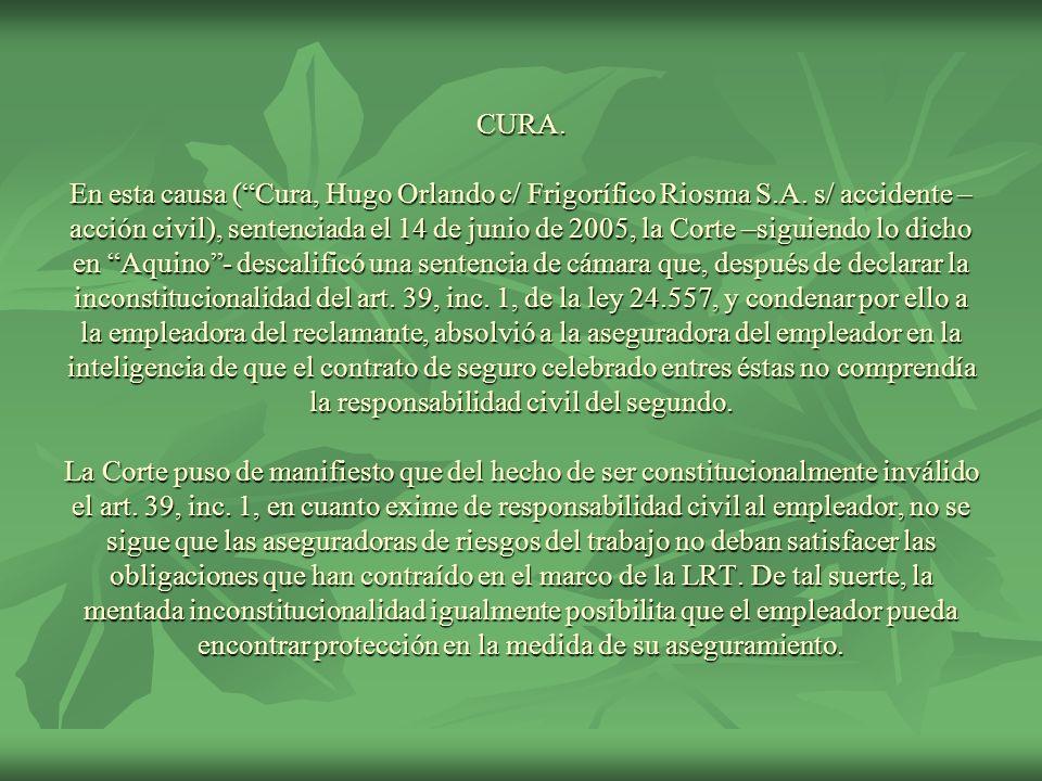 CURA. En esta causa (Cura, Hugo Orlando c/ Frigorífico Riosma S.A. s/ accidente – acción civil), sentenciada el 14 de junio de 2005, la Corte –siguien