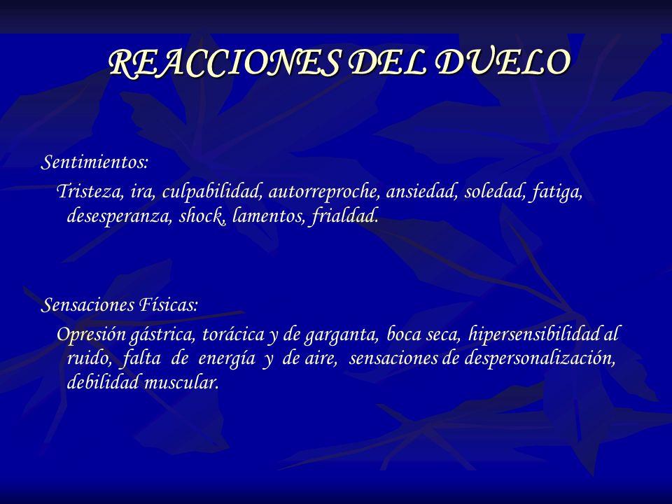 REACCIONES DEL DUELO Sentimientos: Tristeza, ira, culpabilidad, autorreproche, ansiedad, soledad, fatiga, desesperanza, shock, lamentos, frialdad. Sen