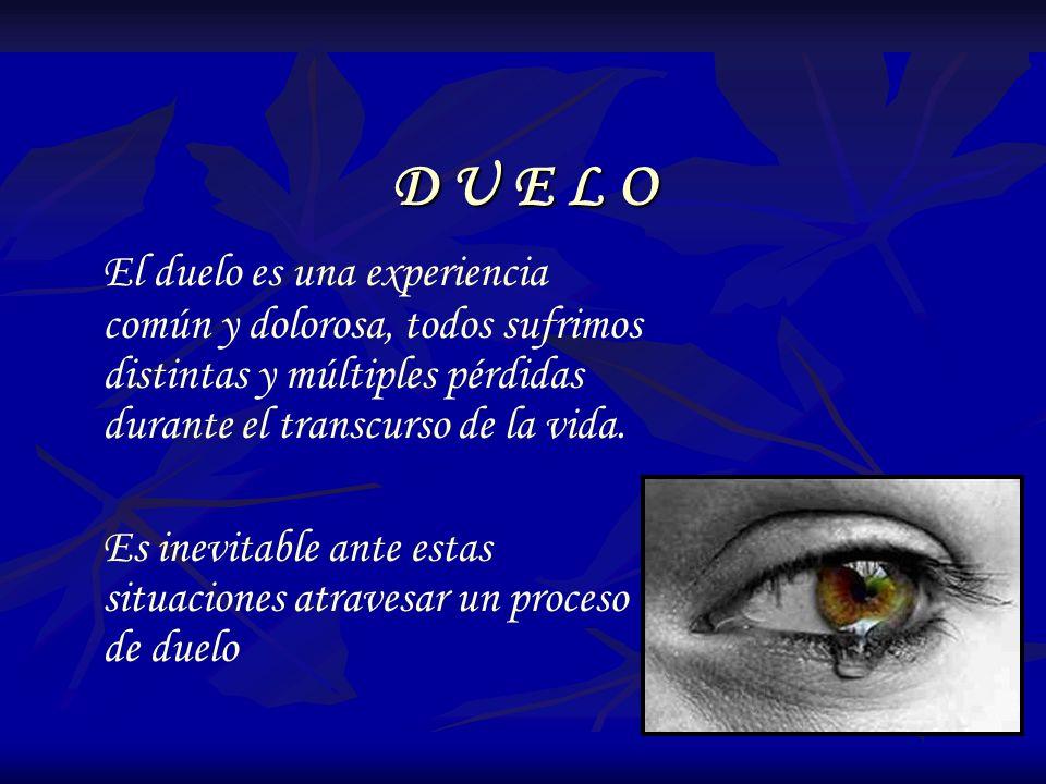 D U E L O El duelo es una experiencia común y dolorosa, todos sufrimos distintas y múltiples pérdidas durante el transcurso de la vida. Es inevitable