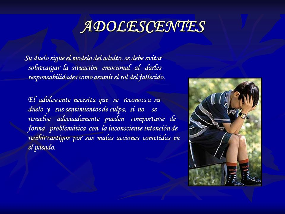 ADOLESCENTES Su duelo sigue el modelo del adulto, se debe evitar sobrecargar la situación emocional al darles responsabilidades como asumir el rol del