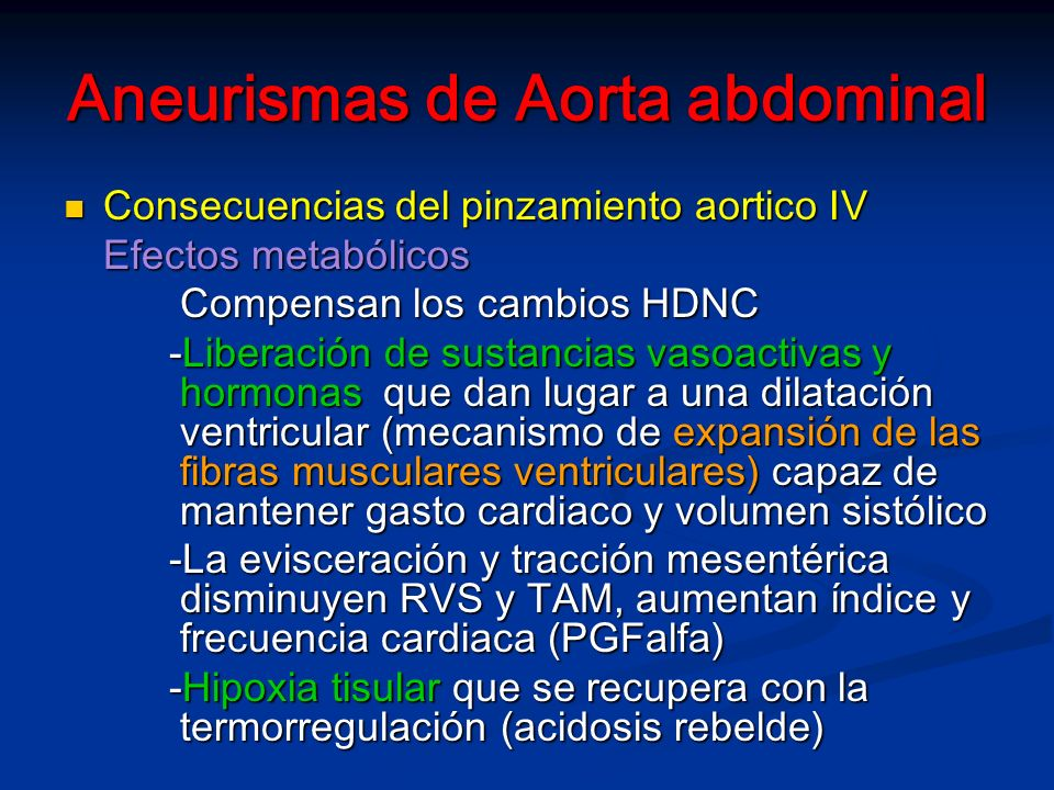 Aneurismas de Aorta abdominal Consecuencias del pinzamiento aortico IV Consecuencias del pinzamiento aortico IV Efectos metabólicos Compensan los cambios HDNC Compensan los cambios HDNC -Liberación de sustancias vasoactivas y hormonas que dan lugar a una dilatación ventricular (mecanismo de expansión de las fibras musculares ventriculares) capaz de mantener gasto cardiaco y volumen sistólico -La evisceración y tracción mesentérica disminuyen RVS y TAM, aumentan índice y frecuencia cardiaca (PGFalfa) -Hipoxia tisular que se recupera con la termorregulación (acidosis rebelde)