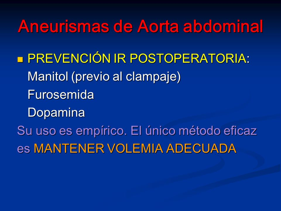 Aneurismas de Aorta abdominal PREVENCIÓN IR POSTOPERATORIA: PREVENCIÓN IR POSTOPERATORIA: Manitol (previo al clampaje) FurosemidaDopamina Su uso es empírico.