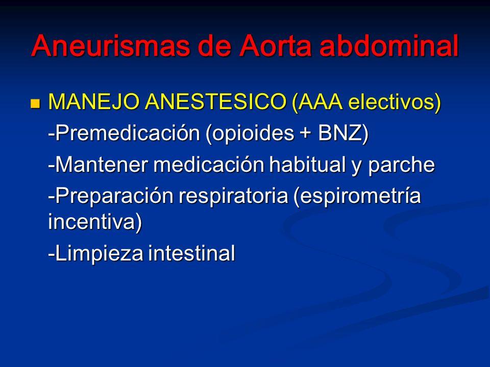 Aneurismas de Aorta abdominal MANEJO ANESTESICO (AAA electivos) MANEJO ANESTESICO (AAA electivos) -Premedicación (opioides + BNZ) -Mantener medicación habitual y parche -Preparación respiratoria (espirometría incentiva) -Limpieza intestinal