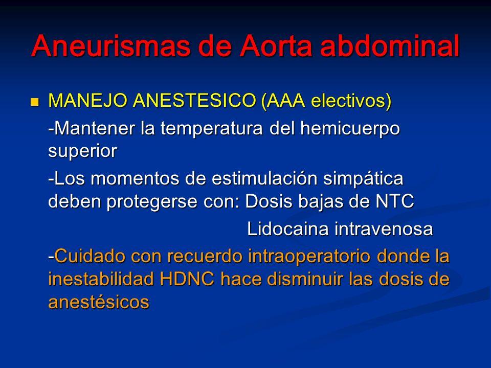 Aneurismas de Aorta abdominal MANEJO ANESTESICO (AAA electivos) MANEJO ANESTESICO (AAA electivos) -Mantener la temperatura del hemicuerpo superior -Los momentos de estimulación simpática deben protegerse con: Dosis bajas de NTC Lidocaina intravenosa Lidocaina intravenosa -Cuidado con recuerdo intraoperatorio donde la inestabilidad HDNC hace disminuir las dosis de anestésicos