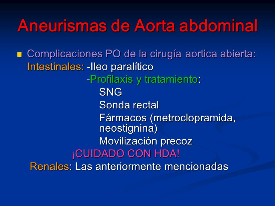 Aneurismas de Aorta abdominal Complicaciones PO de la cirugía aortica abierta: Complicaciones PO de la cirugía aortica abierta: Intestinales: -Ileo paralítico -Profilaxis y tratamiento: -Profilaxis y tratamiento:SNG Sonda rectal Fármacos (metroclopramida, neostignina) Movilización precoz ¡CUIDADO CON HDA.