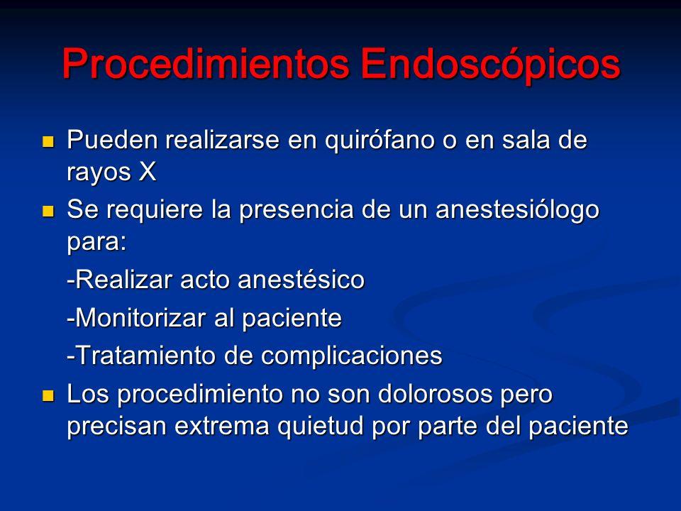 Procedimientos Endoscópicos Pueden realizarse en quirófano o en sala de rayos X Pueden realizarse en quirófano o en sala de rayos X Se requiere la presencia de un anestesiólogo para: Se requiere la presencia de un anestesiólogo para: -Realizar acto anestésico -Monitorizar al paciente -Tratamiento de complicaciones Los procedimiento no son dolorosos pero precisan extrema quietud por parte del paciente Los procedimiento no son dolorosos pero precisan extrema quietud por parte del paciente