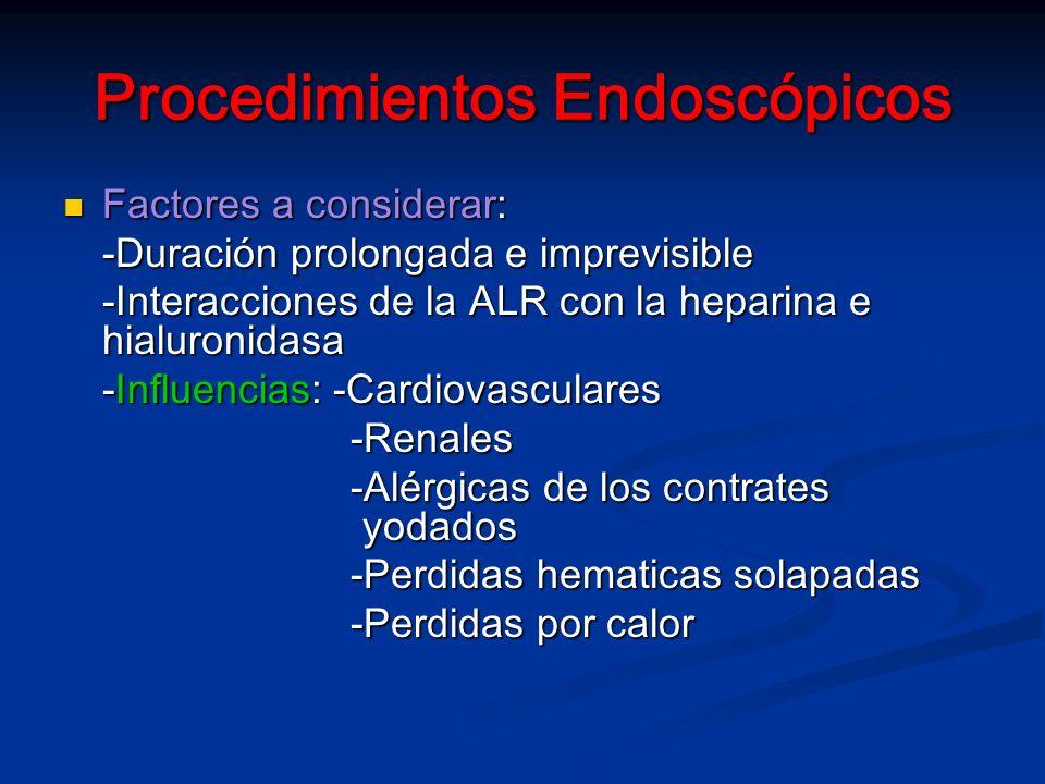 Procedimientos Endoscópicos Factores a considerar: Factores a considerar: -Duración prolongada e imprevisible -Interacciones de la ALR con la heparina e hialuronidasa -Influencias: -Cardiovasculares -Renales -Renales -Alérgicas de los contrates yodados -Alérgicas de los contrates yodados -Perdidas hematicas solapadas -Perdidas hematicas solapadas -Perdidas por calor -Perdidas por calor