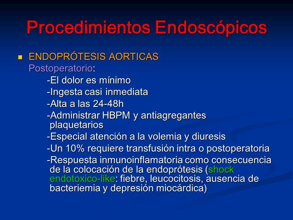 Procedimientos Endoscópicos ENDOPRÓTESIS AORTICAS ENDOPRÓTESIS AORTICAS Postoperatorio: -El dolor es mínimo -Ingesta casi inmediata -Alta a las 24-48h -Administrar HBPM y antiagregantes plaquetarios -Especial atención a la volemia y diuresis -Un 10% requiere transfusión intra o postoperatoria -Respuesta inmunoinflamatoria como consecuencia de la colocación de la endoprótesis (shock endotoxico-like: fiebre, leucocitosis, ausencia de bacteriemia y depresión miocárdica)