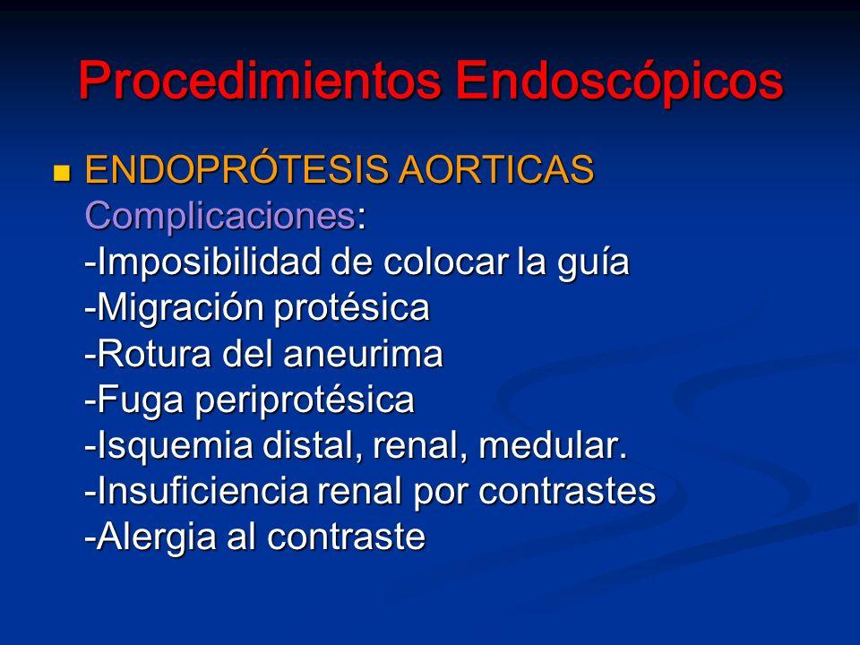 Procedimientos Endoscópicos ENDOPRÓTESIS AORTICAS ENDOPRÓTESIS AORTICAS Complicaciones: -Imposibilidad de colocar la guía -Migración protésica -Rotura del aneurima -Fuga periprotésica -Isquemia distal, renal, medular.