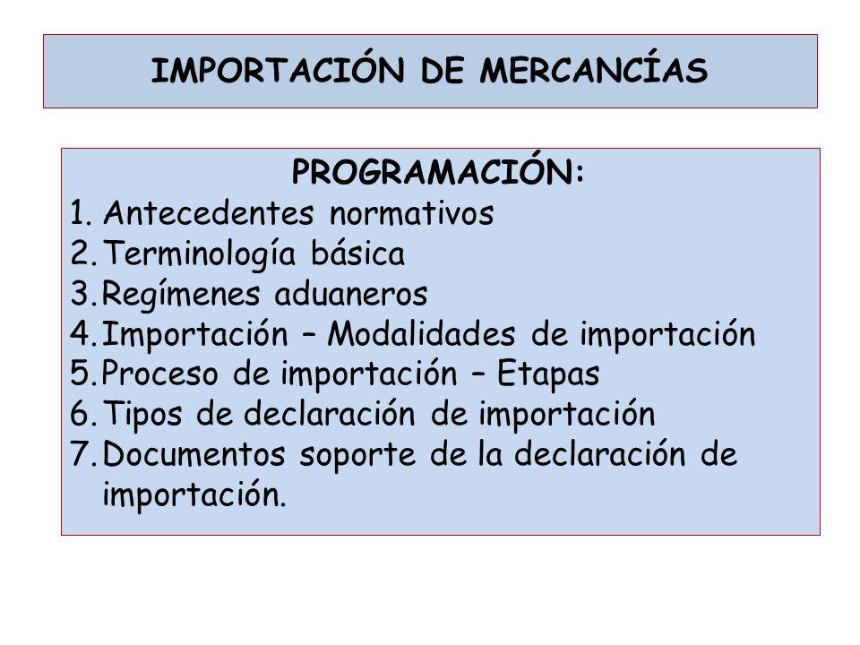 IMPORTACIÓN DE MERCANCÍAS PROGRAMACIÓN: 1.Antecedentes normativos 2.Terminología básica 3.Regímenes aduaneros 4.Importación – Modalidades de importaci