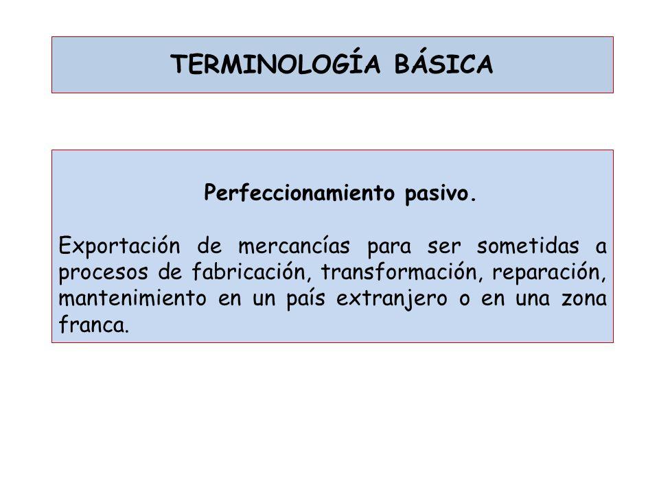 TERMINOLOGÍA BÁSICA Perfeccionamiento pasivo. Exportación de mercancías para ser sometidas a procesos de fabricación, transformación, reparación, mant
