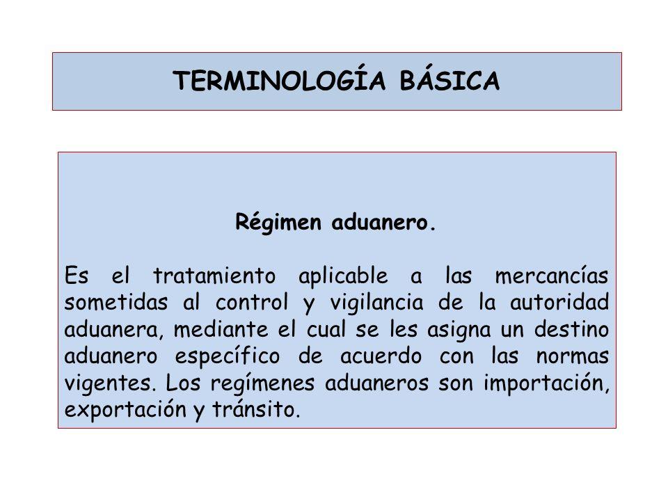 TERMINOLOGÍA BÁSICA Régimen aduanero. Es el tratamiento aplicable a las mercancías sometidas al control y vigilancia de la autoridad aduanera, mediant