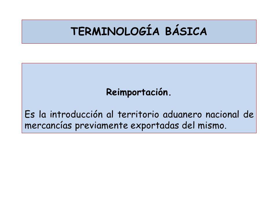 TERMINOLOGÍA BÁSICA Reimportación. Es la introducción al territorio aduanero nacional de mercancías previamente exportadas del mismo.