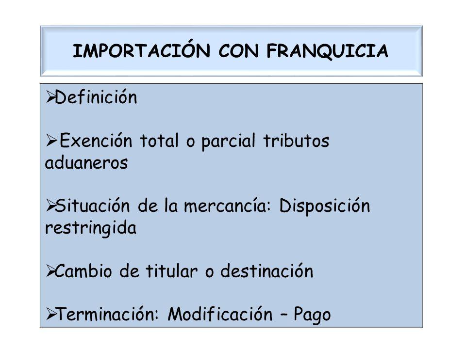 IMPORTACIÓN CON FRANQUICIA Definición Exención total o parcial tributos aduaneros Situación de la mercancía: Disposición restringida Cambio de titular