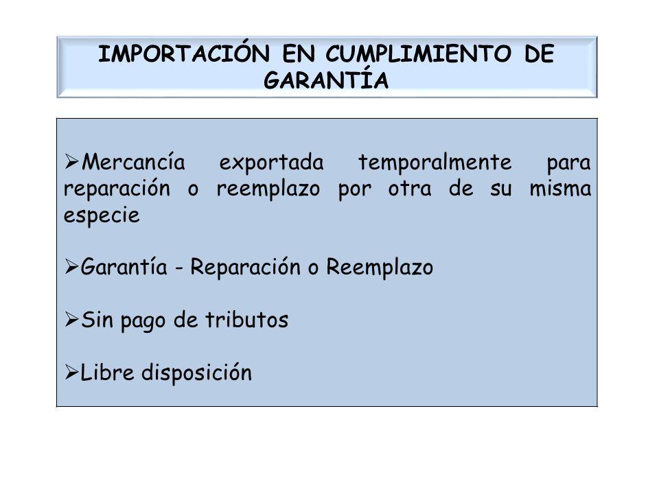 IMPORTACIÓN EN CUMPLIMIENTO DE GARANTÍA Mercancía exportada temporalmente para reparación o reemplazo por otra de su misma especie Garantía - Reparaci
