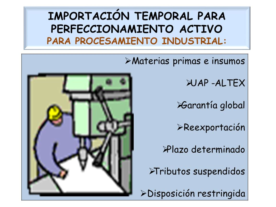IMPORTACIÓN TEMPORAL PARA PERFECCIONAMIENTO ACTIVO PARA PROCESAMIENTO INDUSTRIAL: Materias primas e insumos UAP -ALTEX Garantía global Reexportación P