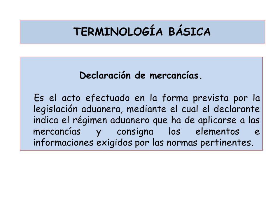 TERMINOLOGÍA BÁSICA Declaración de mercancías. Es el acto efectuado en la forma prevista por la legislación aduanera, mediante el cual el declarante i