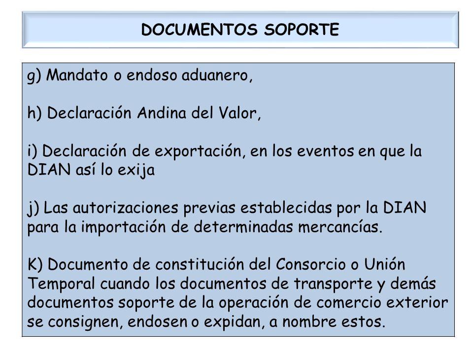 DOCUMENTOS SOPORTE g) Mandato o endoso aduanero, h) Declaración Andina del Valor, i) Declaración de exportación, en los eventos en que la DIAN así lo