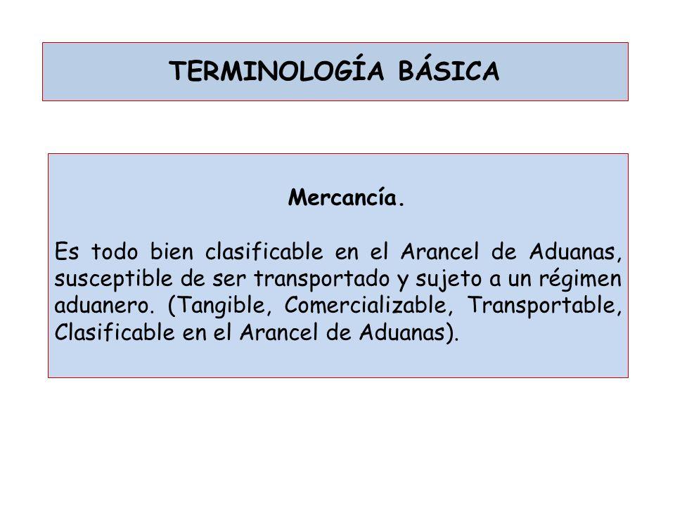 TERMINOLOGÍA BÁSICA Mercancía. Es todo bien clasificable en el Arancel de Aduanas, susceptible de ser transportado y sujeto a un régimen aduanero. (Ta