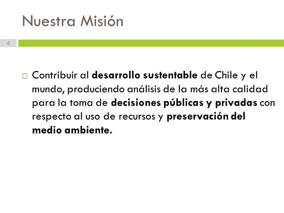 Nuestra Misión 4 Contribuir al desarrollo sustentable de Chile y el mundo, produciendo análisis de la más alta calidad para la toma de decisiones públicas y privadas con respecto al uso de recursos y preservación del medio ambiente.