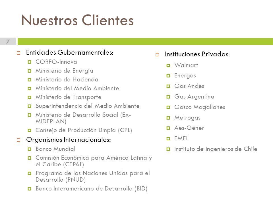 Nuestros Clientes 7 Entidades Gubernamentales: CORFO-Innova Ministerio de Energía Ministerio de Hacienda Ministerio del Medio Ambiente Ministerio de Transporte Superintendencia del Medio Ambiente Ministerio de Desarrollo Social (Ex- MIDEPLAN) Consejo de Producción Limpia (CPL) Organismos Internacionales: Banco Mundial Comisión Económica para América Latina y el Caribe (CEPAL) Programa de las Naciones Unidas para el Desarrollo (PNUD) Banco Interamericano de Desarrollo (BID) Instituciones Privadas: Walmart Energas Gas Andes Gas Argentina Gasco Magallanes Metrogas Aes-Gener EMEL Instituto de Ingenieros de Chile