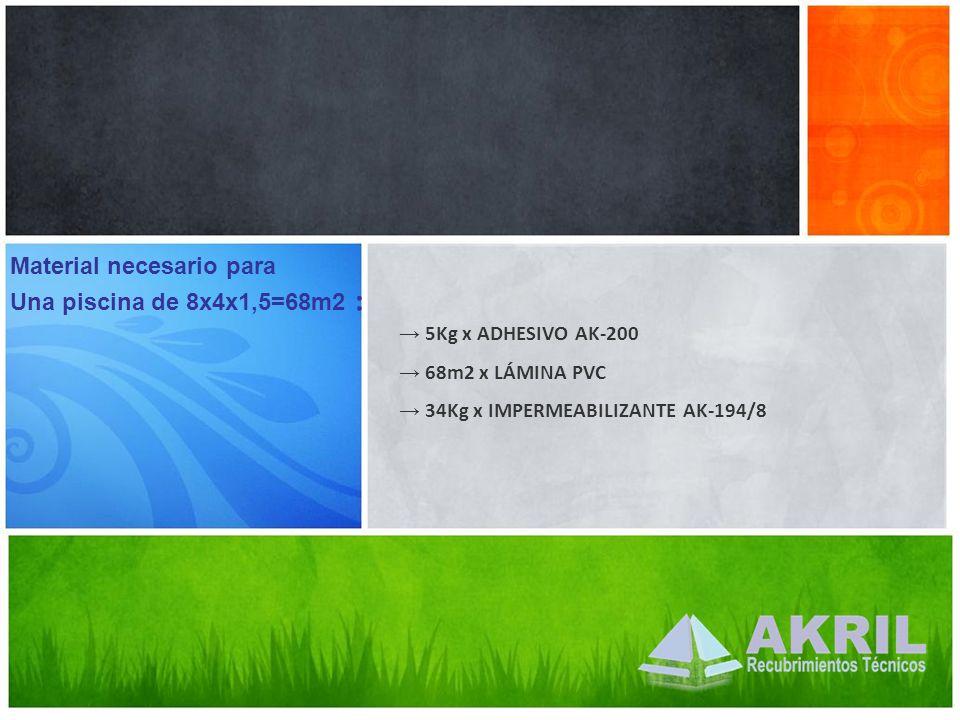 5Kg x ADHESIVO AK-200 68m2 x LÁMINA PVC 34Kg x IMPERMEABILIZANTE AK-194/8 Material necesario para Una piscina de 8x4x1,5=68m2 :
