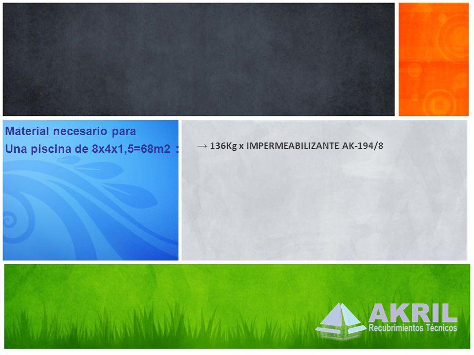136Kg x IMPERMEABILIZANTE AK-194/8 Material necesario para Una piscina de 8x4x1,5=68m2 :