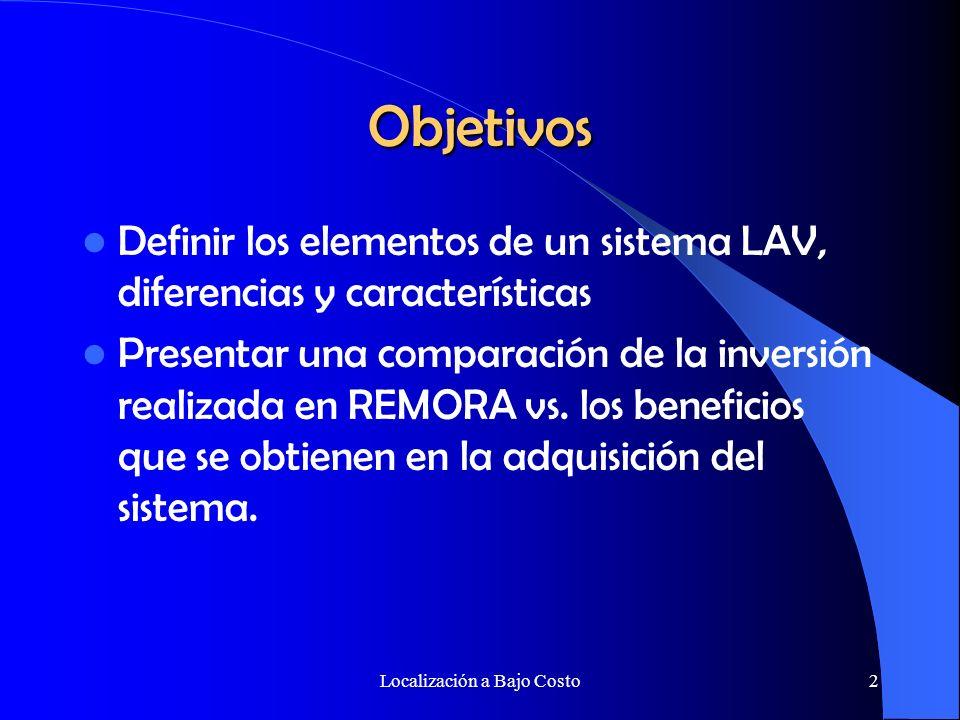 Localización a Bajo Costo2 Objetivos Definir los elementos de un sistema LAV, diferencias y características Presentar una comparación de la inversión realizada en REMORA vs.