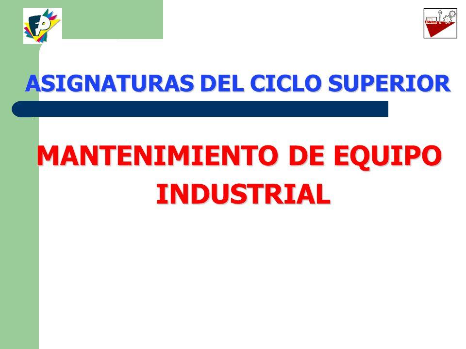 MANTENIMIENTO DE EQUIPO INDUSTRIAL ASIGNATURAS DEL CICLO SUPERIOR