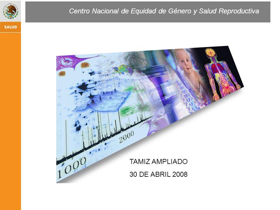 Centro Nacional de Equidad de Género y Salud Reproductiva TAMIZ AMPLIADO 30 DE ABRIL 2008