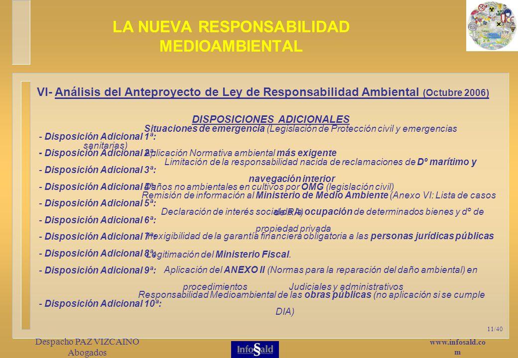 www.infosald.co m Despacho PAZ VIZCAINO Abogados 11/40 LA NUEVA RESPONSABILIDAD MEDIOAMBIENTAL VI- Análisis del Anteproyecto de Ley de Responsabilidad Ambiental (Octubre 2006) Situaciones de emergencia (Legislación de Protección civil y emergencias sanitarias) - Disposición Adicional 1ª: - Disposición Adicional 2ª: - Disposición Adicional 3ª: - Disposición Adicional 4ª: - Disposición Adicional 5ª: - Disposición Adicional 6ª: - Disposición Adicional 7ª: - Disposición Adicional 8ª: - Disposición Adicional 9ª: - Disposición Adicional 10ª: DISPOSICIONES ADICIONALES Aplicación Normativa ambiental más exigente Limitación de la responsabilidad nacida de reclamaciones de Dº marítimo y navegación interior Daños no ambientales en cultivos por OMG (legislación civil) Remisión de información al Ministerio de Medio Ambiente (Anexo VI: Lista de casos de RA) Declaración de interés social de la ocupación de determinados bienes y dº de propiedad privada Inexigibilidad de la garantía financiera obligatoria a las personas jurídicas públicas Legitimación del Ministerio Fiscal.