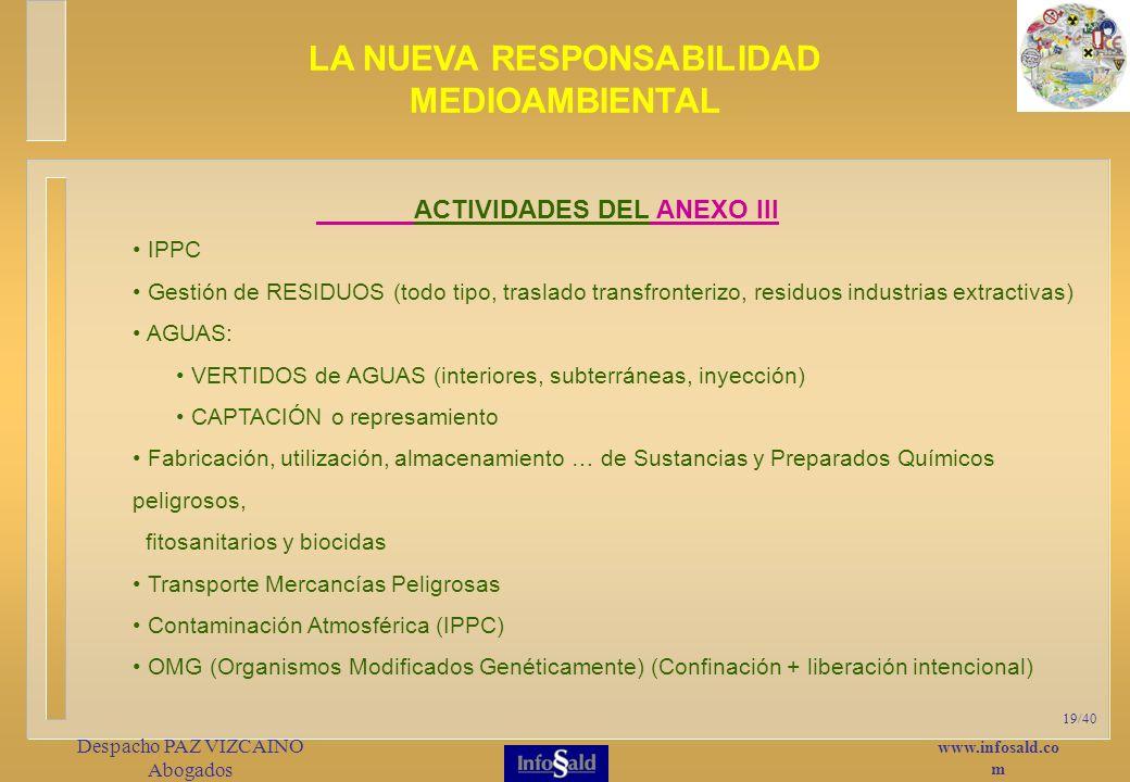 www.infosald.co m Despacho PAZ VIZCAINO Abogados 19/40 ACTIVIDADES DEL ANEXO III IPPC Gestión de RESIDUOS (todo tipo, traslado transfronterizo, residuos industrias extractivas) AGUAS: VERTIDOS de AGUAS (interiores, subterráneas, inyección) CAPTACIÓN o represamiento Fabricación, utilización, almacenamiento … de Sustancias y Preparados Químicos peligrosos, fitosanitarios y biocidas Transporte Mercancías Peligrosas Contaminación Atmosférica (IPPC) OMG (Organismos Modificados Genéticamente) (Confinación + liberación intencional) LA NUEVA RESPONSABILIDAD MEDIOAMBIENTAL
