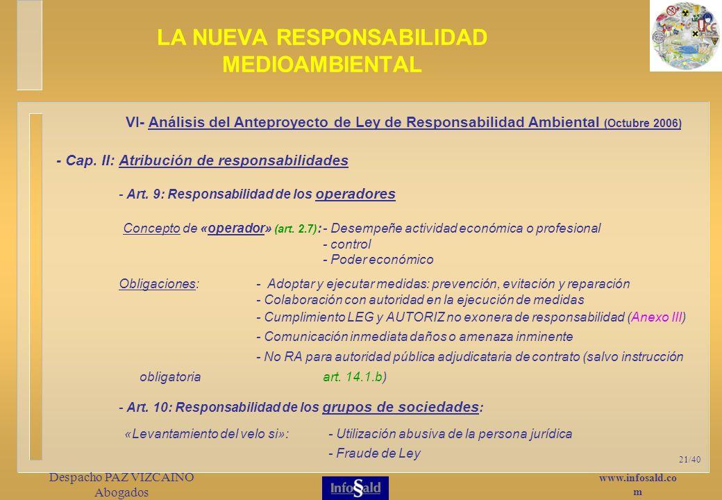 www.infosald.co m Despacho PAZ VIZCAINO Abogados 21/40 LA NUEVA RESPONSABILIDAD MEDIOAMBIENTAL «Levantamiento del velo si»:- Utilización abusiva de la persona jurídica - Fraude de Ley VI- Análisis del Anteproyecto de Ley de Responsabilidad Ambiental (Octubre 2006) - Cap.