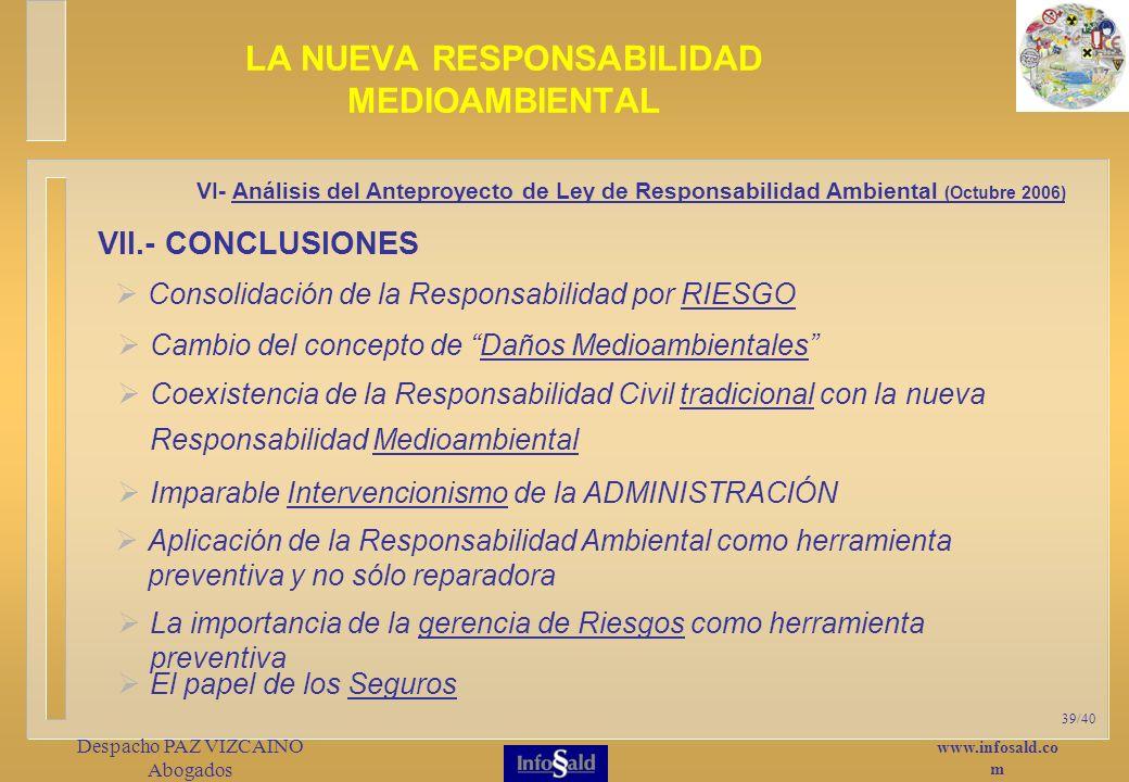 www.infosald.co m Despacho PAZ VIZCAINO Abogados 39/40 Consolidación de la Responsabilidad por RIESGO LA NUEVA RESPONSABILIDAD MEDIOAMBIENTAL VI- Análisis del Anteproyecto de Ley de Responsabilidad Ambiental (Octubre 2006) VII.- CONCLUSIONES Cambio del concepto de Daños Medioambientales Coexistencia de la Responsabilidad Civil tradicional con la nueva Responsabilidad Medioambiental Imparable Intervencionismo de la ADMINISTRACIÓN Aplicación de la Responsabilidad Ambiental como herramienta preventiva y no sólo reparadora La importancia de la gerencia de Riesgos como herramienta preventiva El papel de los Seguros