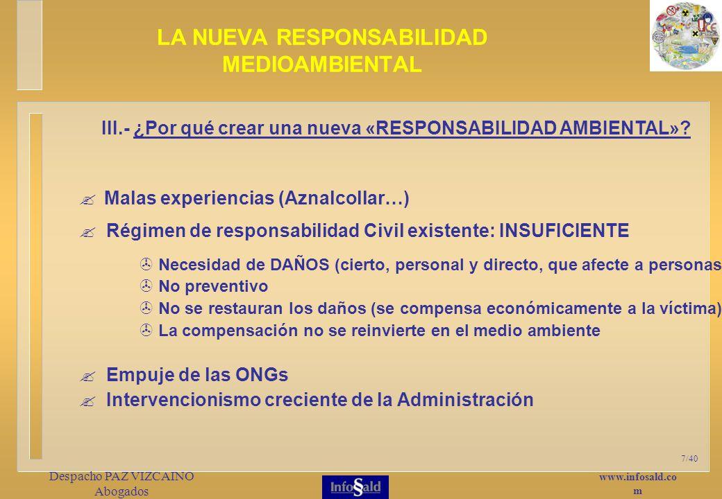 www.infosald.co m Despacho PAZ VIZCAINO Abogados 7/40 Malas experiencias (Aznalcollar…) LA NUEVA RESPONSABILIDAD MEDIOAMBIENTAL III.- ¿Por qué crear una nueva «RESPONSABILIDAD AMBIENTAL».