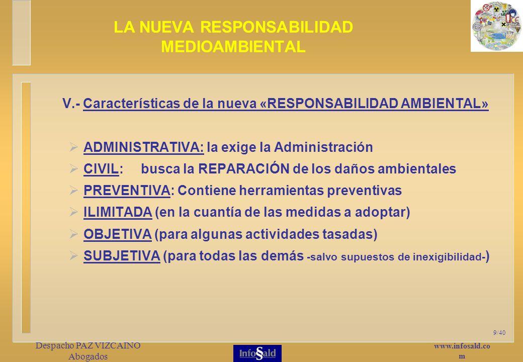www.infosald.co m Despacho PAZ VIZCAINO Abogados 9/40 V.- Características de la nueva «RESPONSABILIDAD AMBIENTAL» ADMINISTRATIVA: la exige la Administración CIVIL: busca la REPARACIÓN de los daños ambientales PREVENTIVA: Contiene herramientas preventivas ILIMITADA (en la cuantía de las medidas a adoptar) OBJETIVA (para algunas actividades tasadas) SUBJETIVA (para todas las demás -salvo supuestos de inexigibilidad- ) LA NUEVA RESPONSABILIDAD MEDIOAMBIENTAL