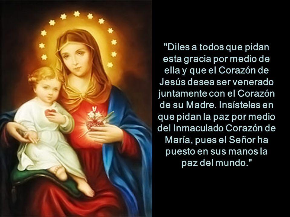 Diles a todos que pidan esta gracia por medio de ella y que el Corazón de Jesús desea ser venerado juntamente con el Corazón de su Madre.