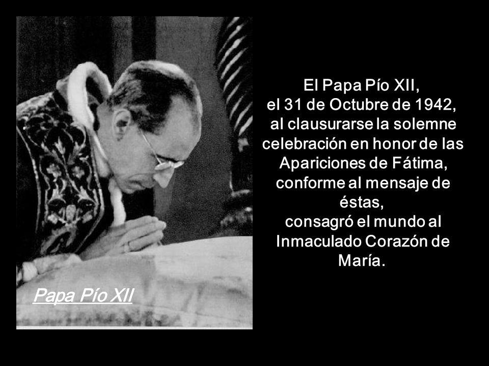 El Papa Pío XII, el 31 de Octubre de 1942, al clausurarse la solemne celebración en honor de las Apariciones de Fátima, conforme al mensaje de éstas, consagró el mundo al Inmaculado Corazón de María.