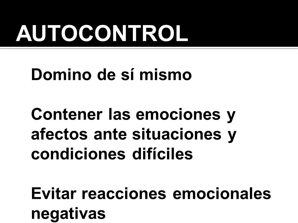 AUTOCONTROL Domino de sí mismo Contener las emociones y afectos ante situaciones y condiciones difíciles Evitar reacciones emocionales negativas